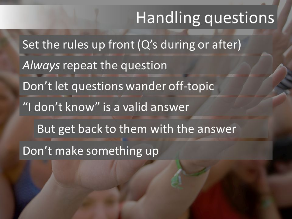 Handling questions Set the rules up front (Q's during or after) Always repeat the question Don't let questions wander off-topic I don't know is a valid answer But get back to them with the answer Don't make something up