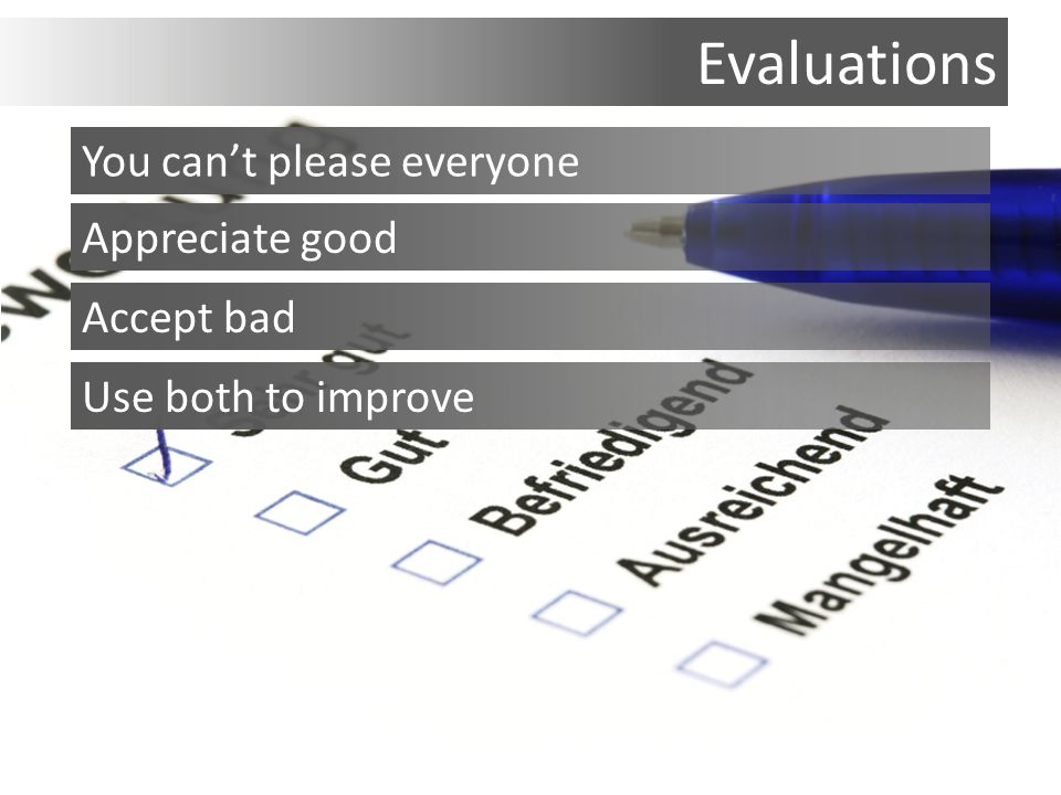 Evaluations You can't please everyone Appreciate good Accept bad Use both to improve