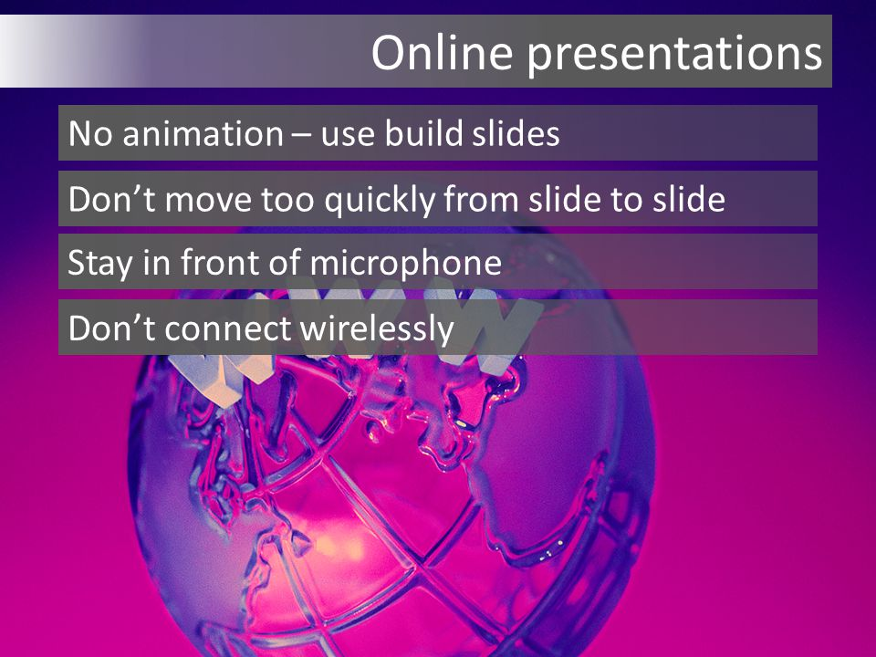 Online presentations No animation – use build slides Don't move too quickly from slide to slide Stay in front of microphone Don't connect wirelessly
