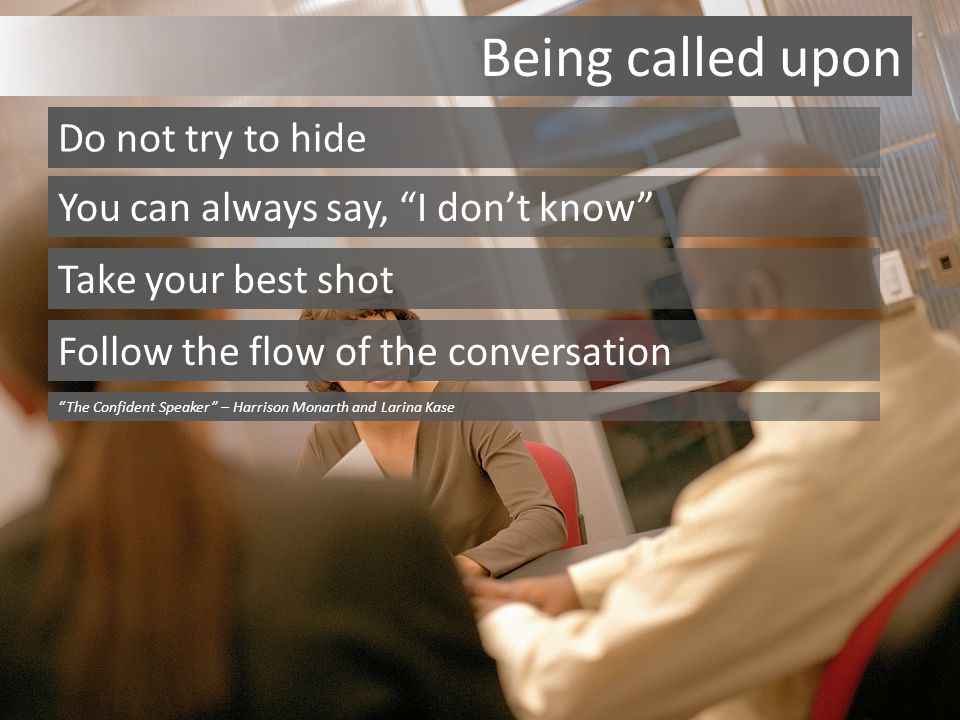 Being called upon Do not try to hide You can always say, I don't know Take your best shot Follow the flow of the conversation The Confident Speaker – Harrison Monarth and Larina Kase