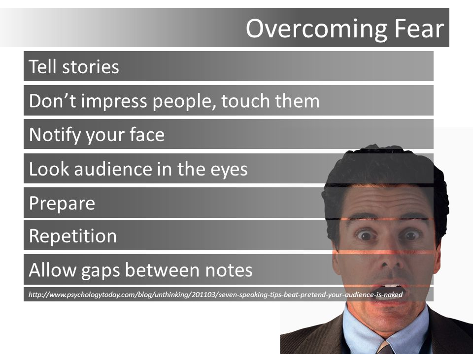 Overcoming Fear Tell stories Don't impress people, touch them Notify your face Look audience in the eyes Prepare Repetition Allow gaps between notes http://www.psychologytoday.com/blog/unthinking/201103/seven-speaking-tips-beat-pretend-your-audience-is-naked
