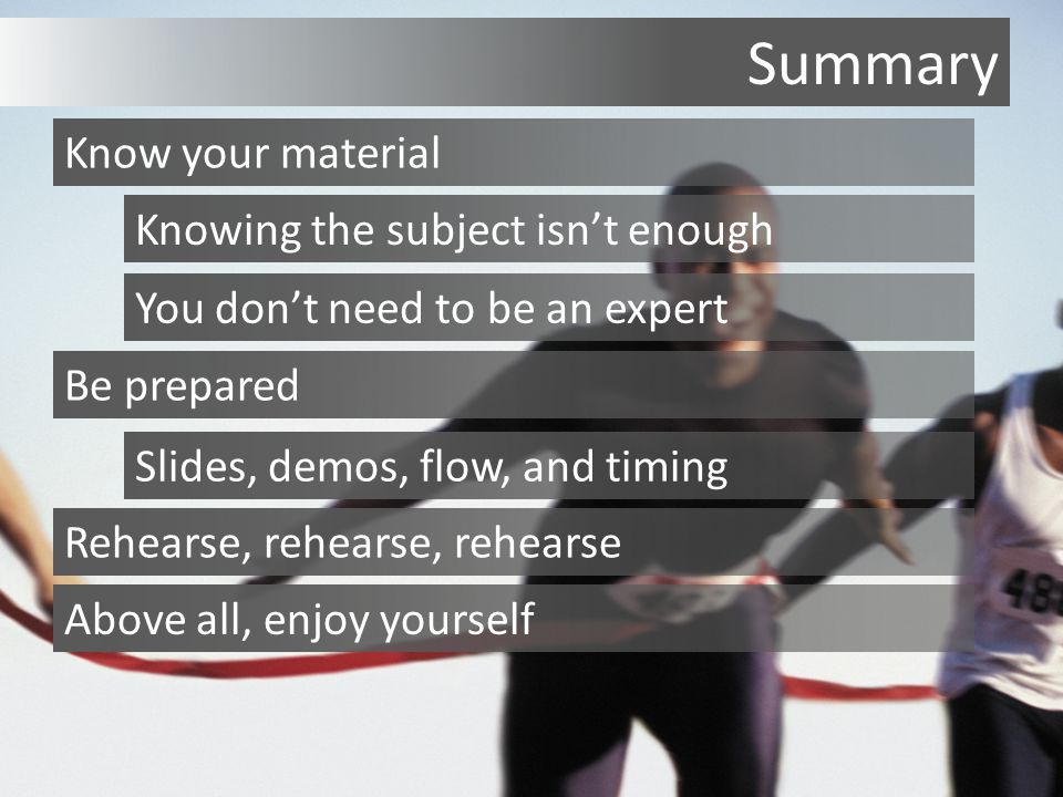 Summary Know your material Knowing the subject isn't enough You don't need to be an expert Be prepared Slides, demos, flow, and timing Rehearse, rehearse, rehearse Above all, enjoy yourself