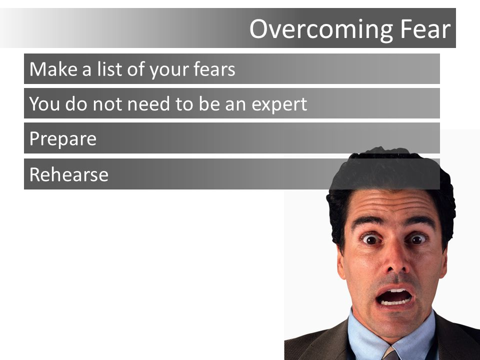 Overcoming Fear You do not need to be an expert Prepare Rehearse Make a list of your fears