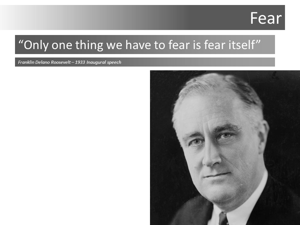 Fear Only one thing we have to fear is fear itself Franklin Delano Roosevelt – 1933 Inaugural speech
