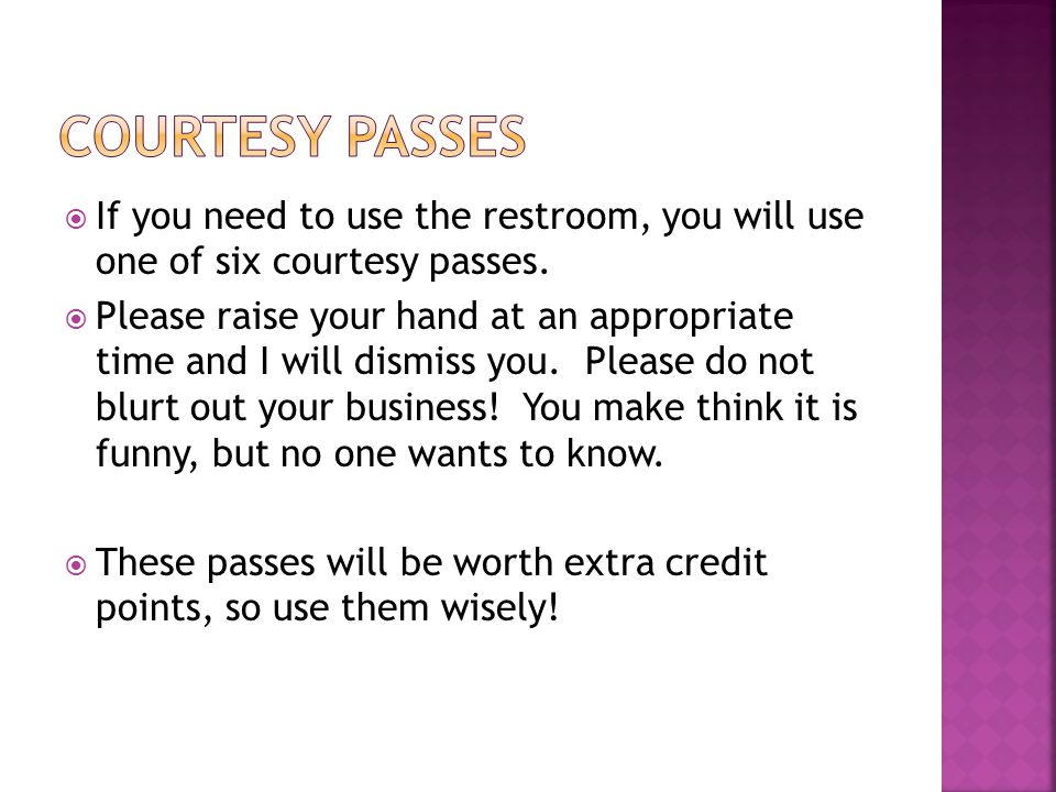  If you need to use the restroom, you will use one of six courtesy passes.