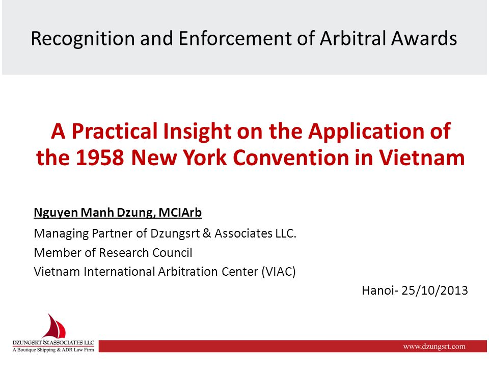 Recognition and Enforcement of Arbitral Awards A Practical Insight on the Application of the 1958 New York Convention in Vietnam Nguyen Manh Dzung, MCIArb Managing Partner of Dzungsrt & Associates LLC.