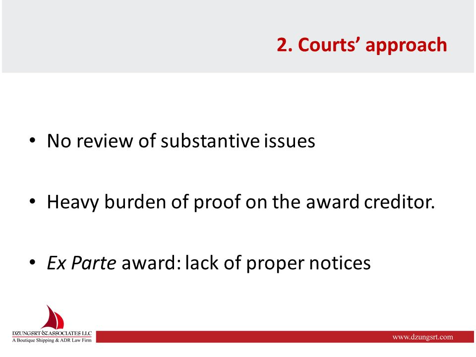 2. Courts' approach No review of substantive issues Heavy burden of proof on the award creditor. Ex Parte award: lack of proper notices