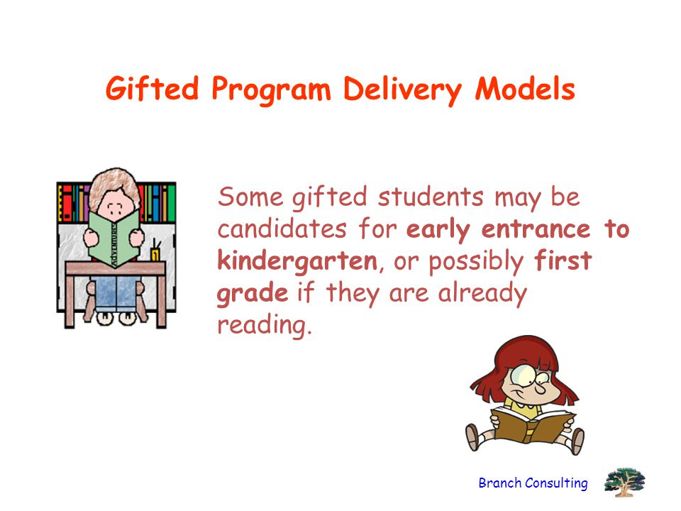 Branch Consulting Gifted Program Delivery Models Some gifted students may be candidates for early entrance to kindergarten, or possibly first grade if they are already reading.