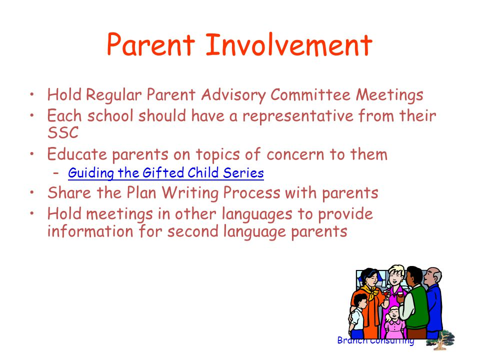 Branch Consulting Parent Involvement Hold Regular Parent Advisory Committee Meetings Each school should have a representative from their SSC Educate parents on topics of concern to them –Guiding the Gifted Child SeriesGuiding the Gifted Child Series Share the Plan Writing Process with parents Hold meetings in other languages to provide information for second language parents