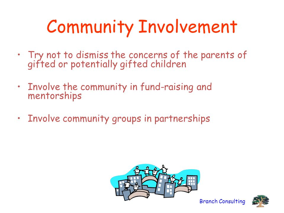 Branch Consulting Community Involvement Try not to dismiss the concerns of the parents of gifted or potentially gifted children Involve the community in fund-raising and mentorships Involve community groups in partnerships