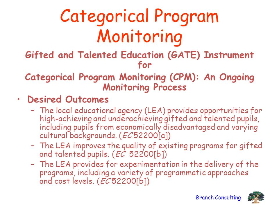 Branch Consulting Categorical Program Monitoring Gifted and Talented Education (GATE) Instrument for Categorical Program Monitoring (CPM): An Ongoing Monitoring Process Desired Outcomes –The local educational agency (LEA) provides opportunities for high-achieving and underachieving gifted and talented pupils, including pupils from economically disadvantaged and varying cultural backgrounds.