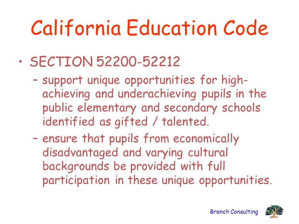 Branch Consulting California Education Code SECTION 52200-52212 –support unique opportunities for high- achieving and underachieving pupils in the public elementary and secondary schools identified as gifted / talented.