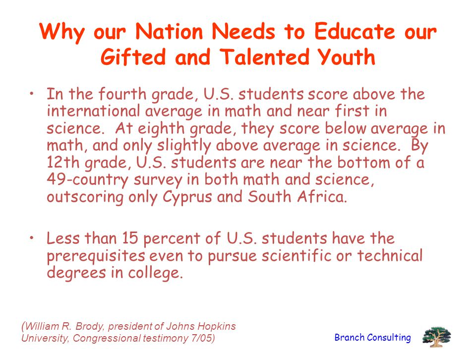 Branch Consulting Why our Nation Needs to Educate our Gifted and Talented Youth In the fourth grade, U.S.