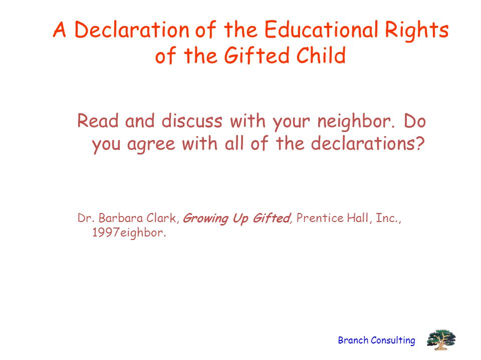 Branch Consulting A Declaration of the Educational Rights of the Gifted Child Read and discuss with your neighbor.
