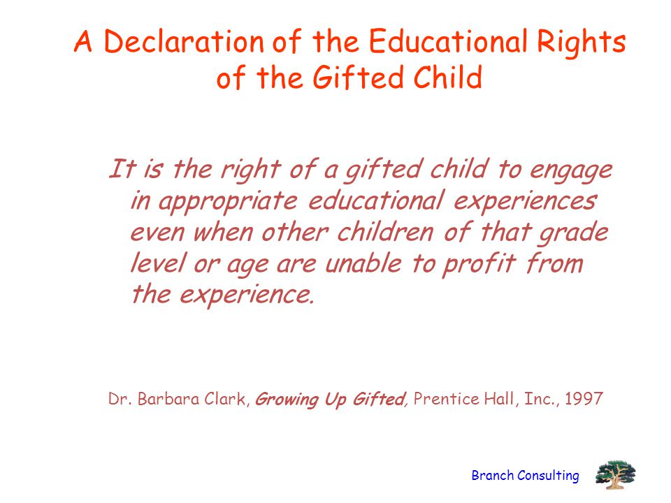 Branch Consulting A Declaration of the Educational Rights of the Gifted Child It is the right of a gifted child to engage in appropriate educational experiences even when other children of that grade level or age are unable to profit from the experience.