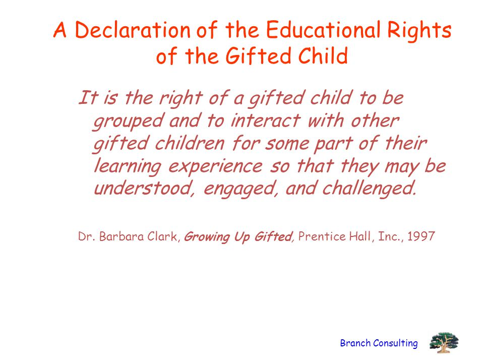 Branch Consulting A Declaration of the Educational Rights of the Gifted Child It is the right of a gifted child to be grouped and to interact with other gifted children for some part of their learning experience so that they may be understood, engaged, and challenged.