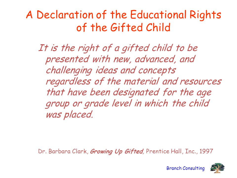 Branch Consulting A Declaration of the Educational Rights of the Gifted Child It is the right of a gifted child to be presented with new, advanced, and challenging ideas and concepts regardless of the material and resources that have been designated for the age group or grade level in which the child was placed.