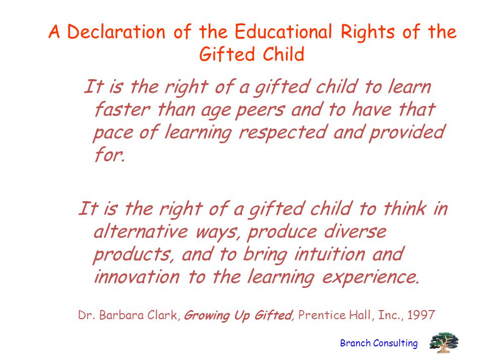 Branch Consulting A Declaration of the Educational Rights of the Gifted Child It is the right of a gifted child to learn faster than age peers and to have that pace of learning respected and provided for.