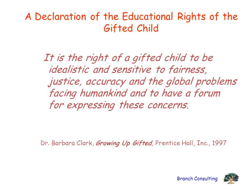 Branch Consulting A Declaration of the Educational Rights of the Gifted Child It is the right of a gifted child to be idealistic and sensitive to fairness, justice, accuracy and the global problems facing humankind and to have a forum for expressing these concerns.