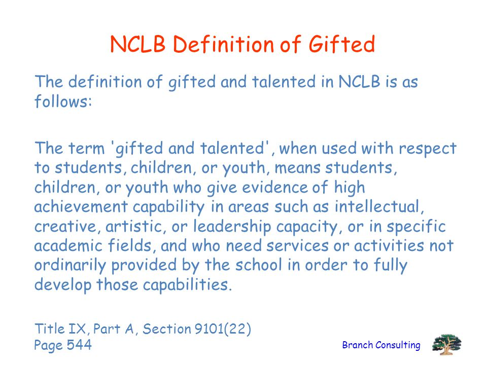 Branch Consulting NCLB Definition of Gifted The definition of gifted and talented in NCLB is as follows: The term gifted and talented , when used with respect to students, children, or youth, means students, children, or youth who give evidence of high achievement capability in areas such as intellectual, creative, artistic, or leadership capacity, or in specific academic fields, and who need services or activities not ordinarily provided by the school in order to fully develop those capabilities.