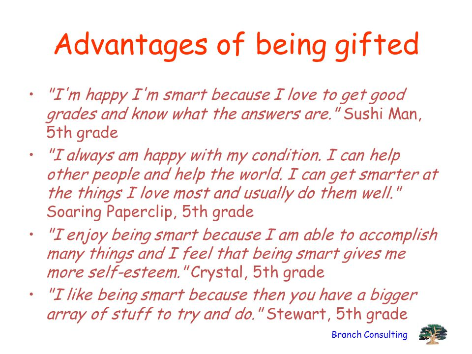 Branch Consulting Advantages of being gifted I m happy I m smart because I love to get good grades and know what the answers are. Sushi Man, 5th grade I always am happy with my condition.
