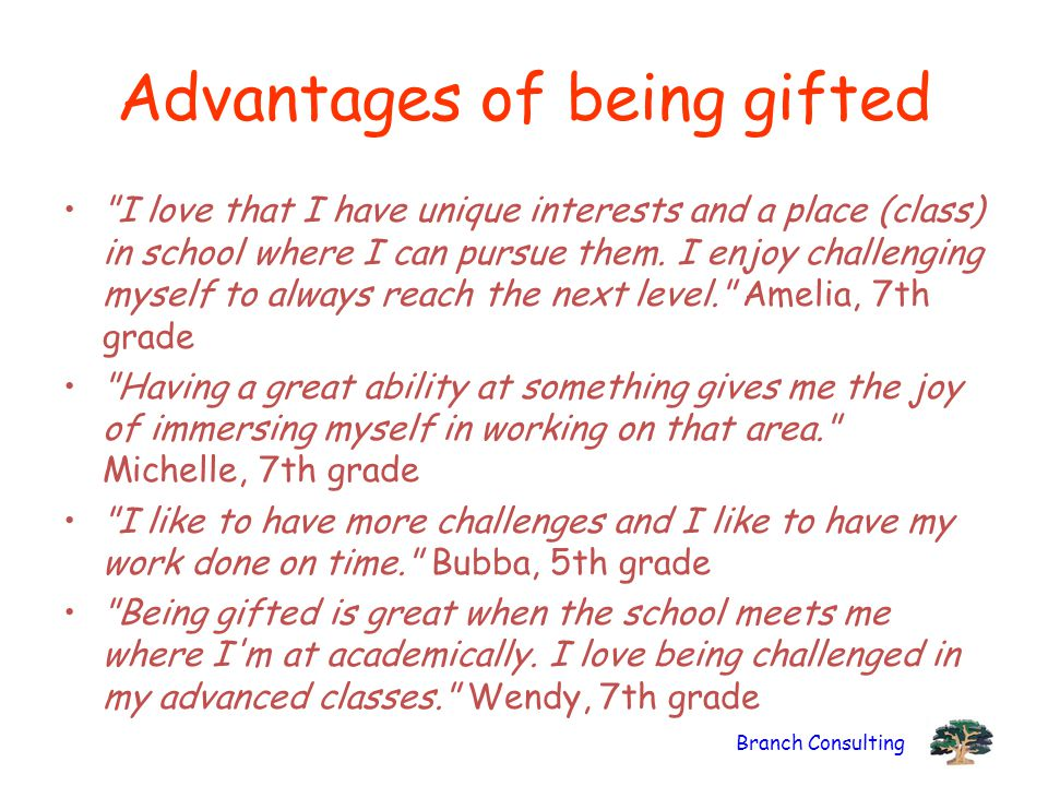 Branch Consulting Advantages of being gifted I love that I have unique interests and a place (class) in school where I can pursue them.