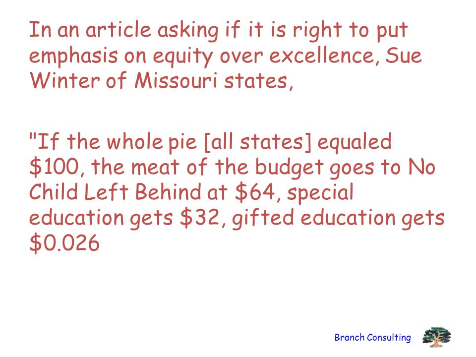 Branch Consulting In an article asking if it is right to put emphasis on equity over excellence, Sue Winter of Missouri states, If the whole pie [all states] equaled $100, the meat of the budget goes to No Child Left Behind at $64, special education gets $32, gifted education gets $0.026