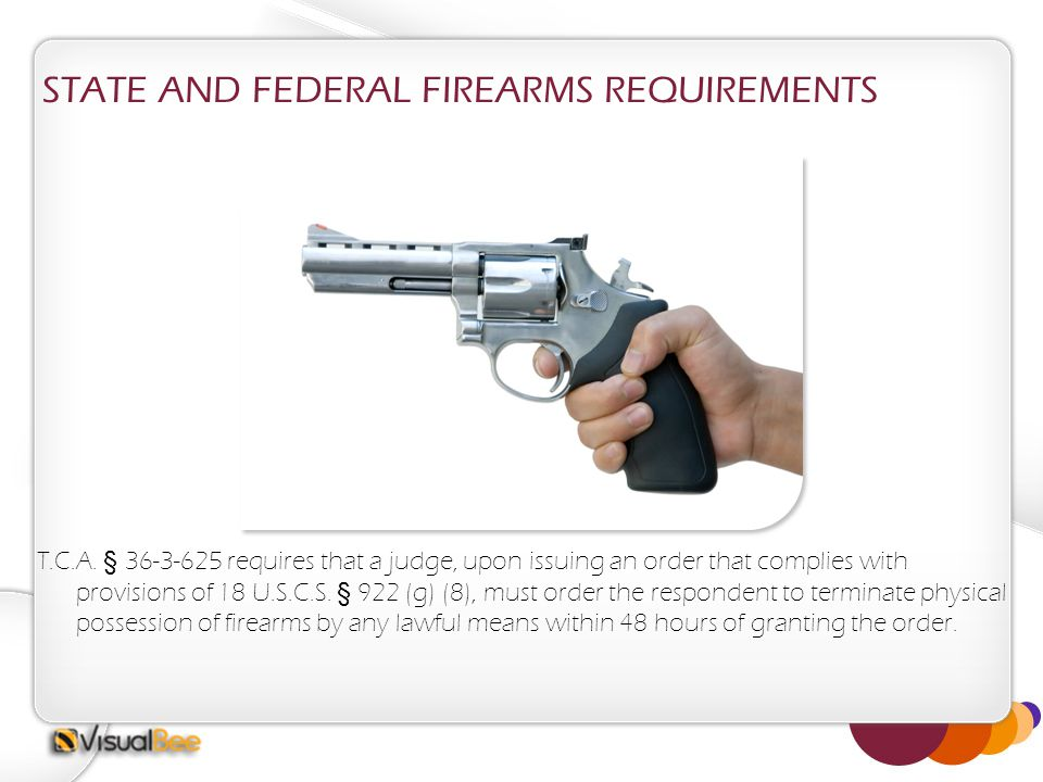 STATE AND FEDERAL FIREARMS REQUIREMENTS T.C.A. § 36-3-625 requires that a judge, upon issuing an order that complies with provisions of 18 U.S.C.S. §