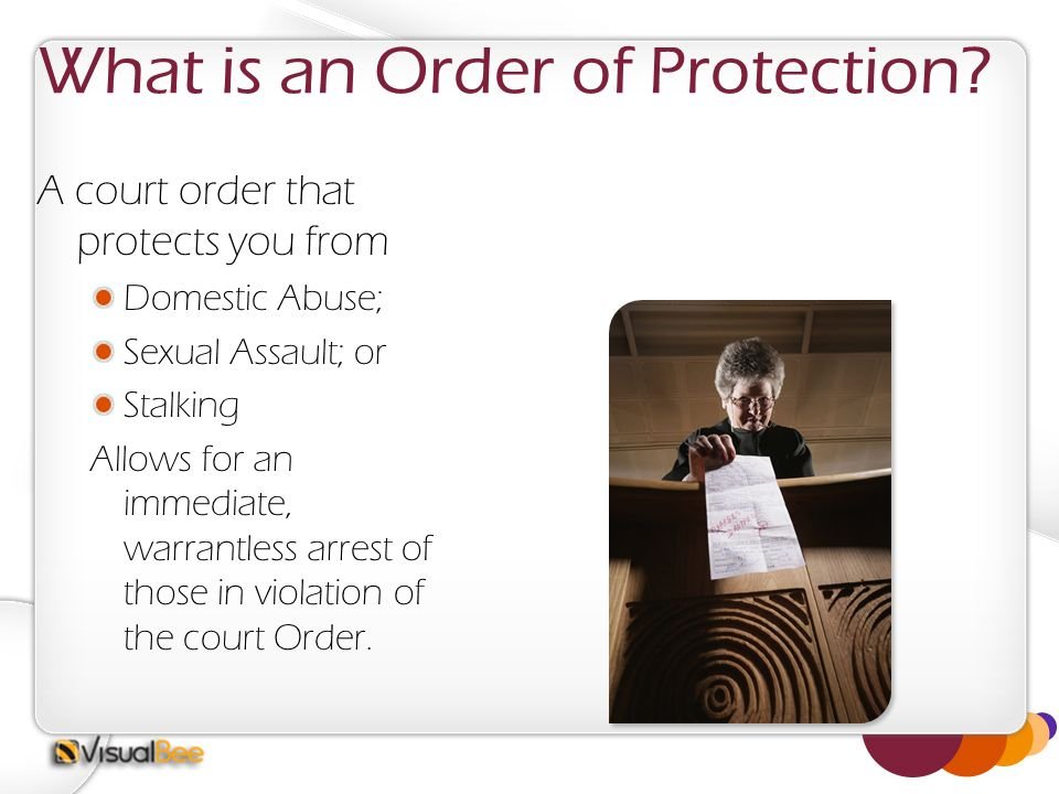 What is an Order of Protection? A court order that protects you from Domestic Abuse; Sexual Assault; or Stalking Allows for an immediate, warrantless