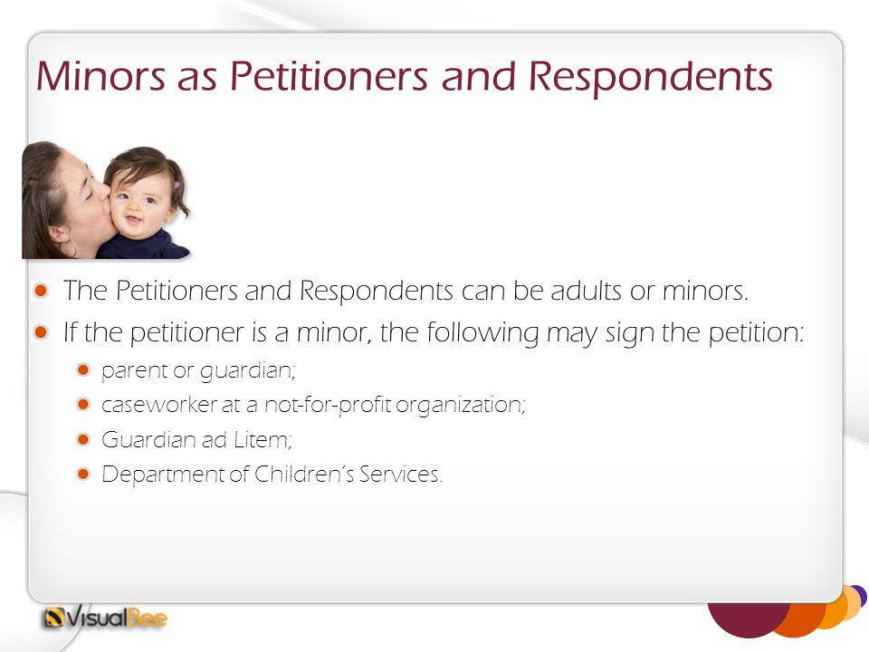 Minors as Petitioners and Respondents The Petitioners and Respondents can be adults or minors. If the petitioner is a minor, the following may sign th