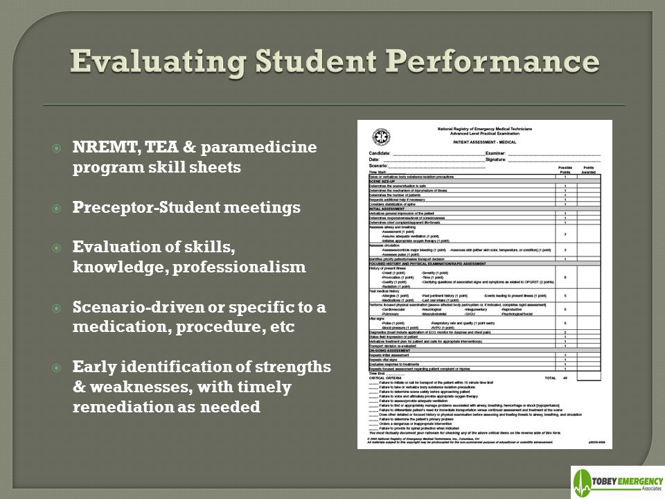  NREMT, TEA & paramedicine program skill sheets  Preceptor-Student meetings  Evaluation of skills, knowledge, professionalism  Scenario-driven or specific to a medication, procedure, etc  Early identification of strengths & weaknesses, with timely remediation as needed
