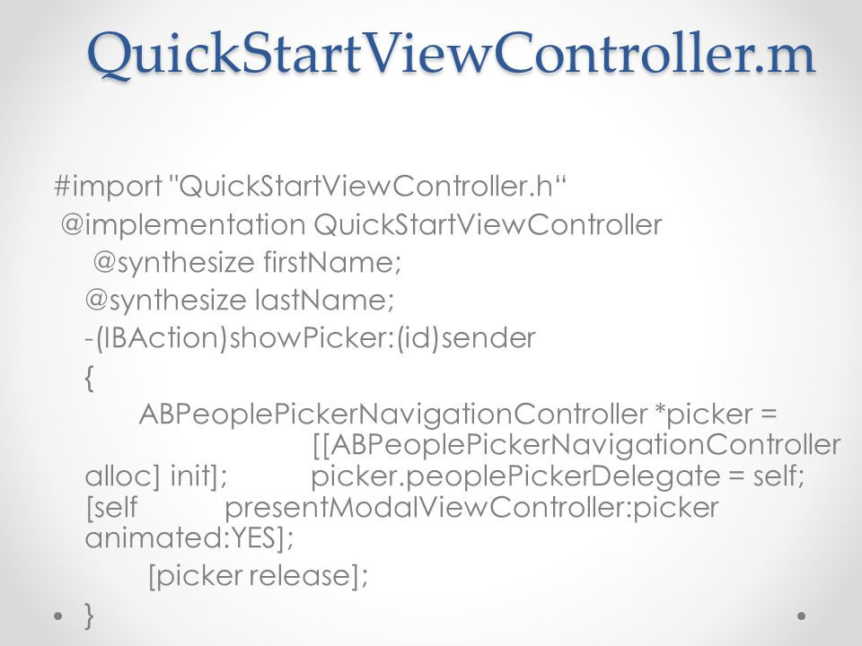QuickStartViewController.m #import QuickStartViewController.h @implementation QuickStartViewController @synthesize firstName; @synthesize lastName; -(IBAction)showPicker:(id)sender { ABPeoplePickerNavigationController *picker = [[ABPeoplePickerNavigationController alloc] init]; picker.peoplePickerDelegate = self; [self presentModalViewController:picker animated:YES]; [picker release]; }