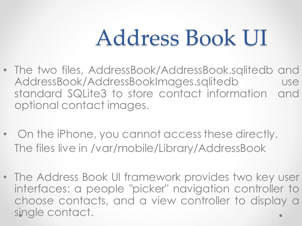 Address Book UI The two files, AddressBook/AddressBook.sqlitedb and AddressBook/AddressBookImages.sqlitedb use standard SQLite3 to store contact information and optional contact images.