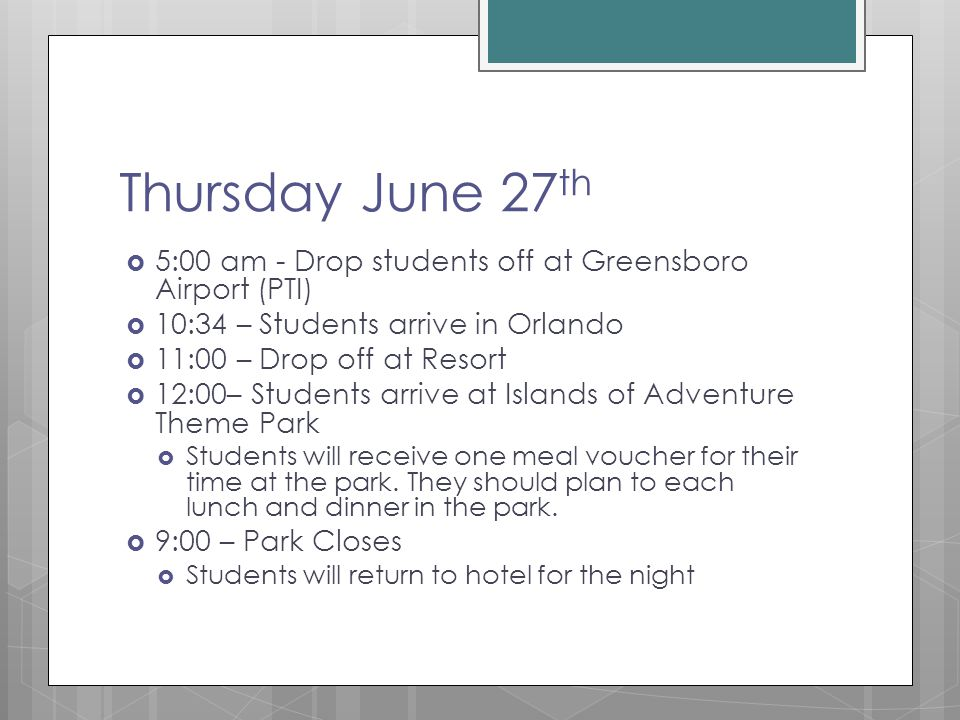 Thursday June 27 th  5:00 am - Drop students off at Greensboro Airport (PTI)  10:34 – Students arrive in Orlando  11:00 – Drop off at Resort  12:00– Students arrive at Islands of Adventure Theme Park  Students will receive one meal voucher for their time at the park.
