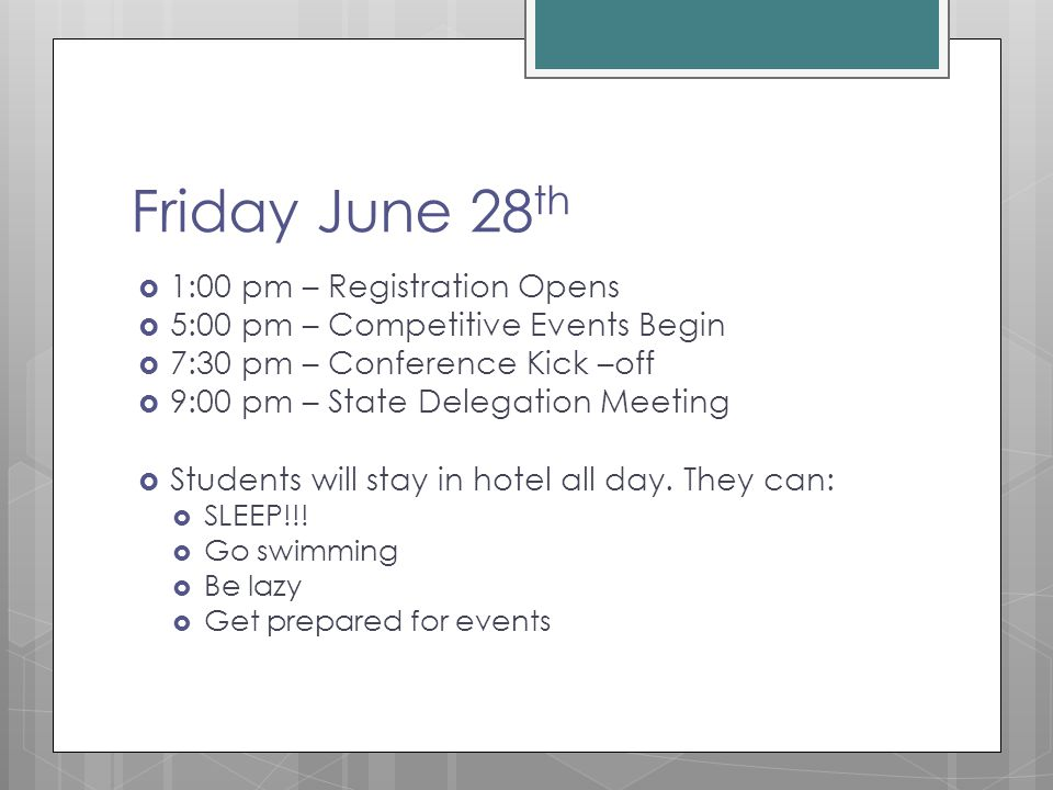Friday June 28 th  1:00 pm – Registration Opens  5:00 pm – Competitive Events Begin  7:30 pm – Conference Kick –off  9:00 pm – State Delegation Meeting  Students will stay in hotel all day.