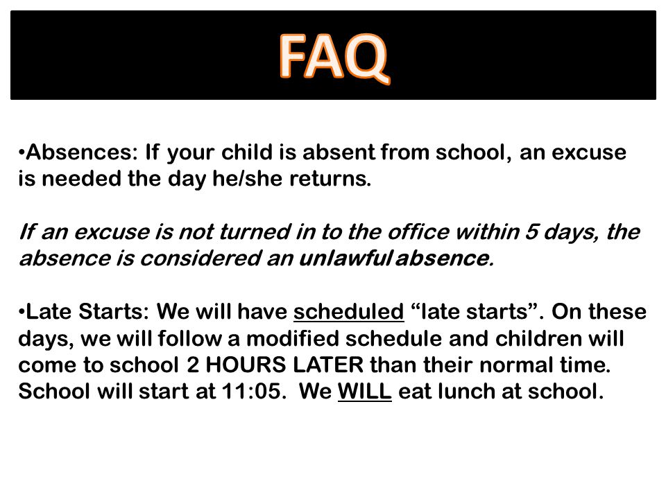 Absences: If your child is absent from school, an excuse is needed the day he/she returns.