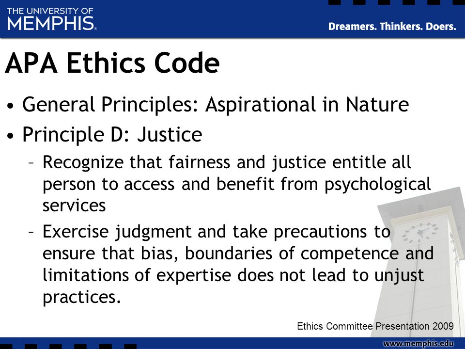 APA Ethics Code General Principles: Aspirational in Nature Principle D: Justice –Recognize that fairness and justice entitle all person to access and benefit from psychological services –Exercise judgment and take precautions to ensure that bias, boundaries of competence and limitations of expertise does not lead to unjust practices.