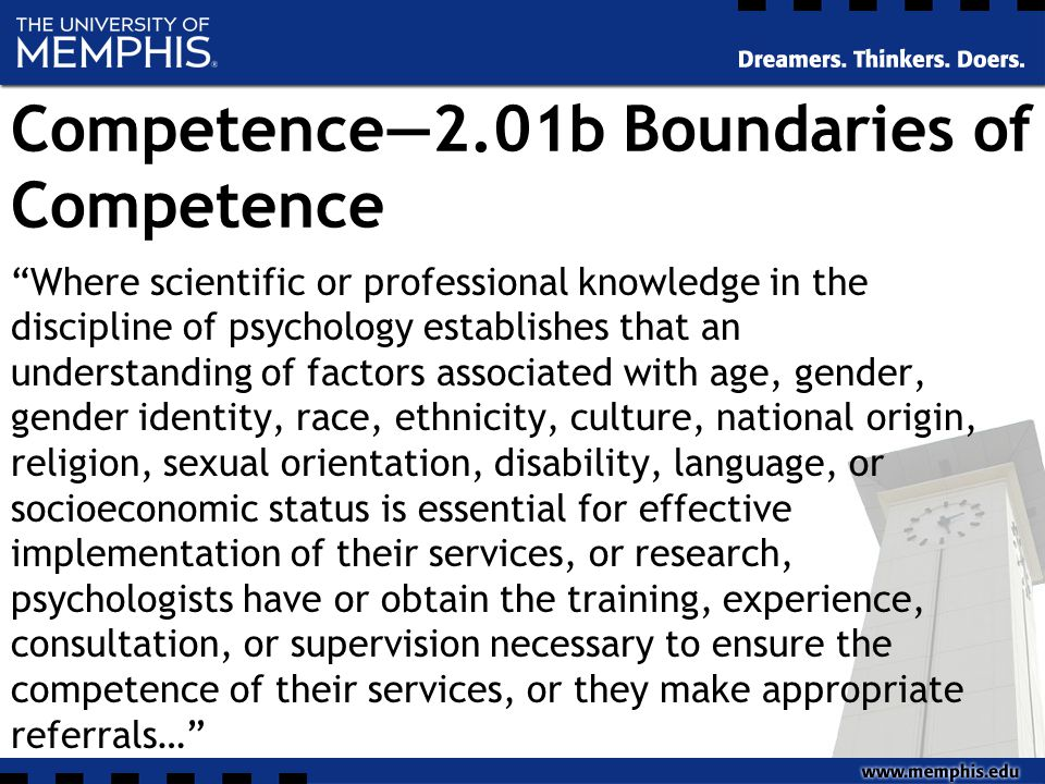Competence—2.01b Boundaries of Competence Where scientific or professional knowledge in the discipline of psychology establishes that an understanding of factors associated with age, gender, gender identity, race, ethnicity, culture, national origin, religion, sexual orientation, disability, language, or socioeconomic status is essential for effective implementation of their services, or research, psychologists have or obtain the training, experience, consultation, or supervision necessary to ensure the competence of their services, or they make appropriate referrals…