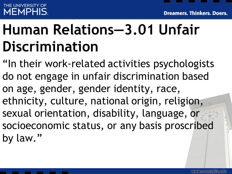 Human Relations—3.01 Unfair Discrimination In their work-related activities psychologists do not engage in unfair discrimination based on age, gender, gender identity, race, ethnicity, culture, national origin, religion, sexual orientation, disability, language, or socioeconomic status, or any basis proscribed by law.