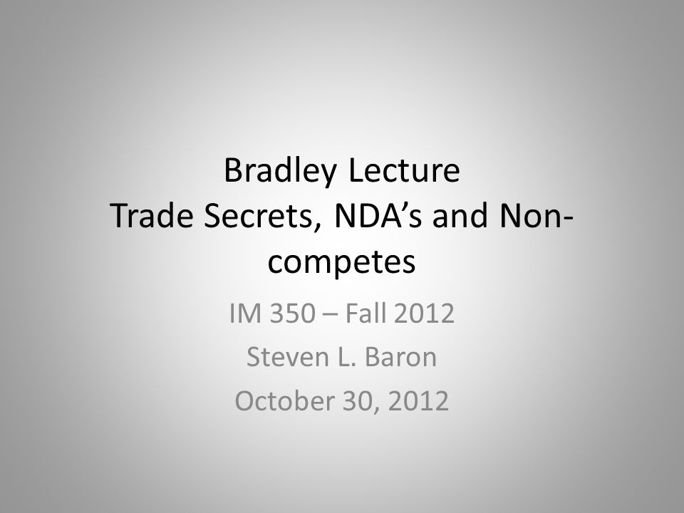Bradley Lecture Trade Secrets, NDA's and Non- competes IM 350 – Fall 2012 Steven L.