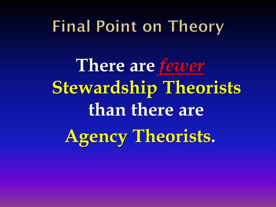 There are fewer Stewardship Theorists than there are Agency Theorists.