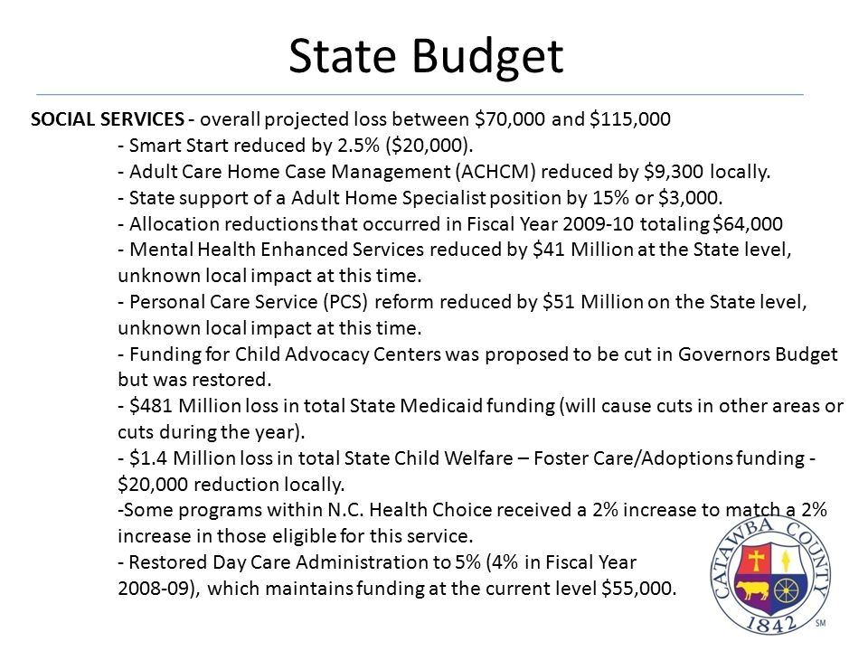 State Budget SOCIAL SERVICES - overall projected loss between $70,000 and $115,000 - Smart Start reduced by 2.5% ($20,000). - Adult Care Home Case Man