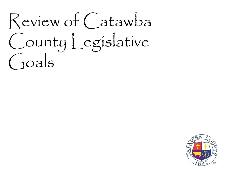 Guide to Symbols Catawba County Legislative Goal Goal was partially met during the Short Session Goal was fully met during the Short Session Goal was not met during the Short Session North Carolina Association of County Commissioners Legislative Goal