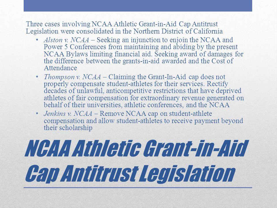NCAA Athletic Grant-in-Aid Cap Antitrust Legislation Three cases involving NCAA Athletic Grant-in-Aid Cap Antitrust Legislation were consolidated in t