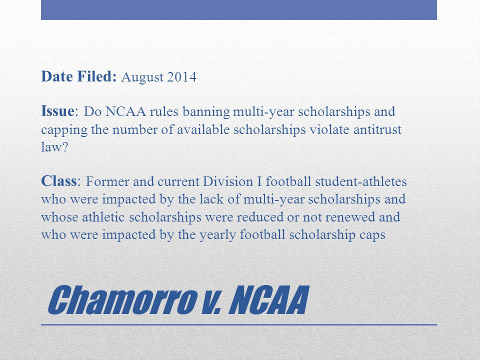 Chamorro v. NCAA Date Filed: August 2014 Issue: Do NCAA rules banning multi-year scholarships and capping the number of available scholarships violate