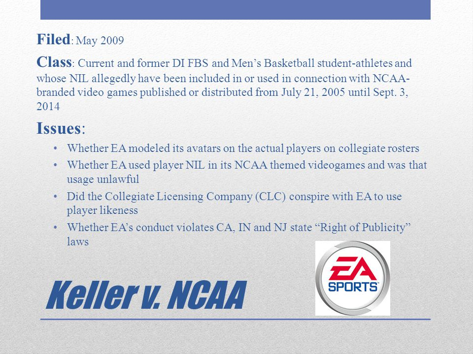 Keller v. NCAA Filed : May 2009 Class : Current and former DI FBS and Men's Basketball student-athletes and whose NIL allegedly have been included in