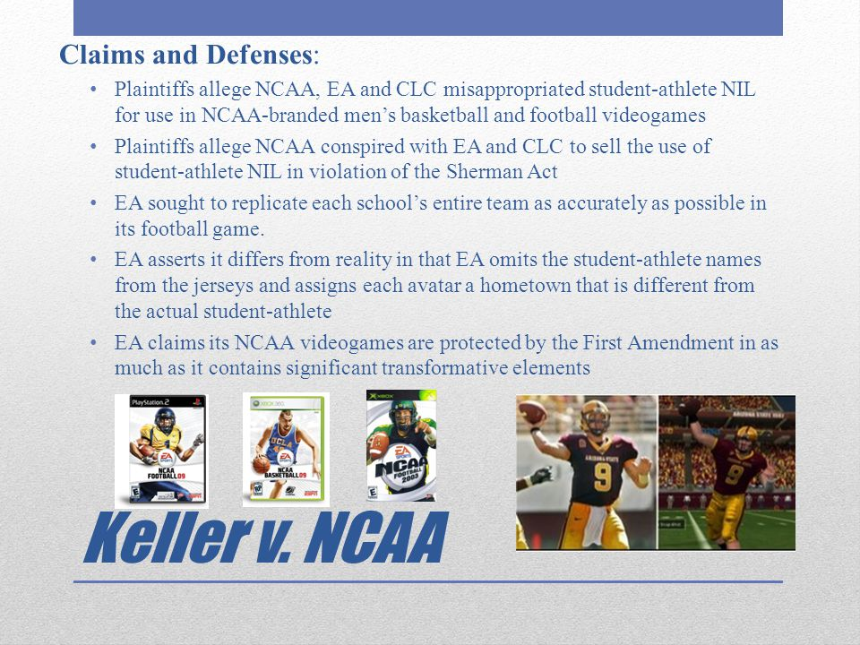 Keller v. NCAA Claims and Defenses: Plaintiffs allege NCAA, EA and CLC misappropriated student-athlete NIL for use in NCAA-branded men's basketball an