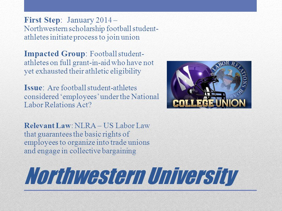 Northwestern University First Step: January 2014 – Northwestern scholarship football student- athletes initiate process to join union Impacted Group: