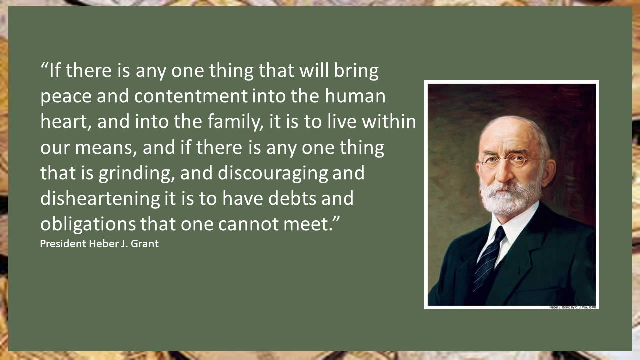 If there is any one thing that will bring peace and contentment into the human heart, and into the family, it is to live within our means, and if there is any one thing that is grinding, and discouraging and disheartening it is to have debts and obligations that one cannot meet. President Heber J.