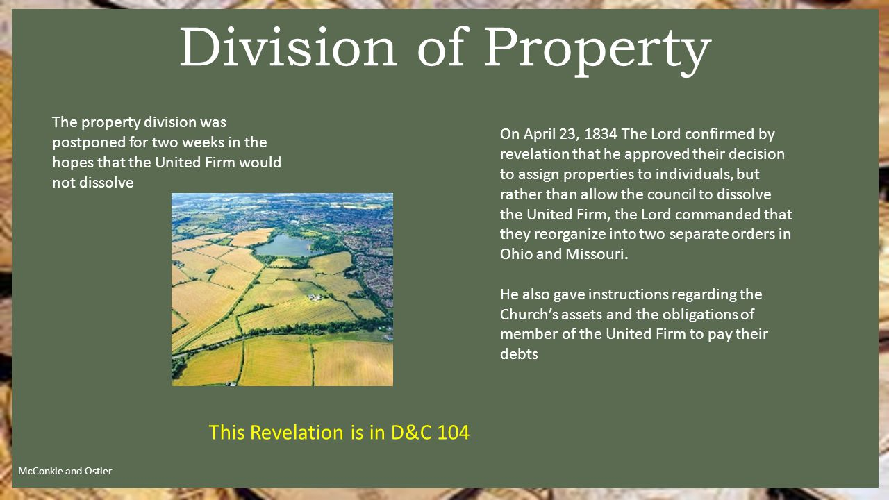 The property division was postponed for two weeks in the hopes that the United Firm would not dissolve Division of Property McConkie and Ostler On April 23, 1834 The Lord confirmed by revelation that he approved their decision to assign properties to individuals, but rather than allow the council to dissolve the United Firm, the Lord commanded that they reorganize into two separate orders in Ohio and Missouri.